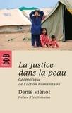 Denis Vienot - La justice dans la peau - Géopolitique de l'action humanitaire.