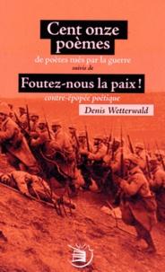 Denis Wetterwald - Cent onze poèmes de poètes tués par la guerre suivis de Foutez-nous la paix ! contre-épopée poétique.