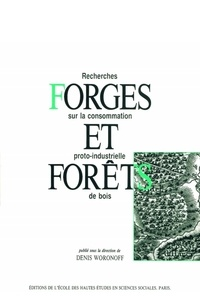 Denis Woronoff - FORGES ET FORETS. - Recherches sur la consommation proto-industrielle de bois.