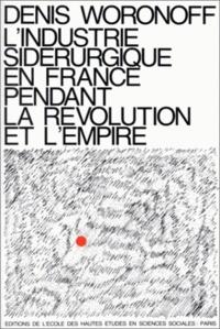 Denis Woronoff - L'industrie sidérurgique en France pendant la Révolution et l'Empire.