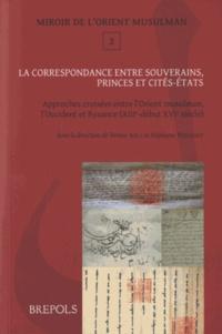 La correspondance entre souverains, princes et cités-Etats - Approches croisées entre lOrient musulman, lOccident latin et Byzance (XIIIe-début XVIe siècle).pdf