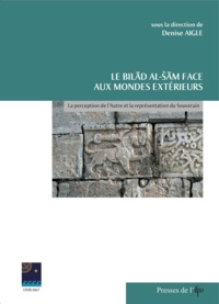Denise Aigle - Le Bilad al-Sam face aux mondes extérieurs - La perception de l'autre et la représentation du souverain.