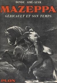 Denise Aimé-Azam et  Collectif - Mazeppa : Géricault et son temps - Avec 26 illustrations hors texte.