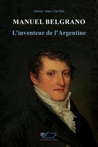 Denise Anne Clavilier - Manuel Belgrano - L'inventeur de l'Argentine.
