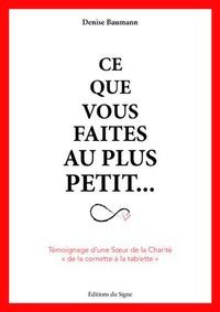 """Denise Baumann - Ce que vous faites au plus petit... - Témoignage d'une Soeur de la Charité """"de la cornette à la tablette""""."""
