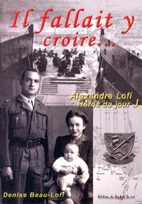 Denise Beau-Lofi - Il fallait y croire... - Dans l'intimité d'Alexandre Lofi, ce héros du jour J.