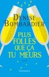 Denise Bombardier - Plus folles que ça tu meurs !.