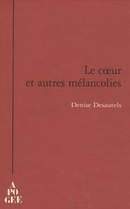 Denise Desautels - Le coeur et autres mélancolies.