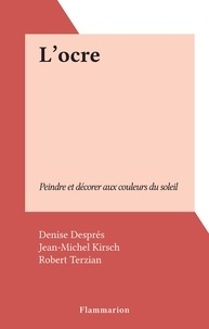 Denise Despres et Jean-Michel Kirsch - L'ocre - Peindre et décorer aux couleurs du soleil.