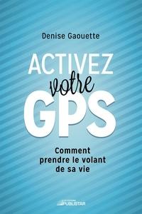 Denise Gaouette - Activez votre GPS - Comment prendre le volant de sa vie.