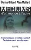 Denise Gilliand et Alain Maillard - Médiums, d'un monde à l'autre - Communiquer avec les esprits ? Expériences et témoignages.