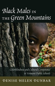 Denise helen Dunbar - Black Males in the Green Mountains - Colorblindness and Cultural Competence in Vermont Public Schools.