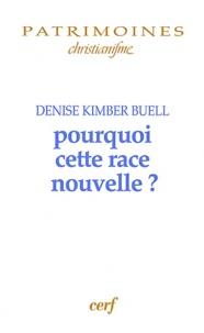 Denise Kimber Buell - Pourquoi cette race nouvelle ? - Le raisonnement ethnique dans le christinaisme des premiers siècles.