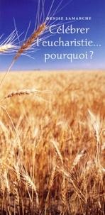 Denise Lamarche - Célébrer l'eucharistie... pourquoi ?.