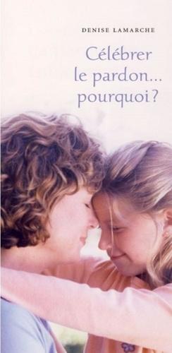 Denise Lamarche - Célébrer le pardon... pourquoi ?.