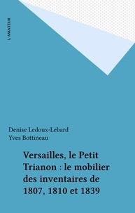 Denise Ledoux-Lebard et Yves Bottineau - Versailles, le Petit Trianon : le mobilier des inventaires de 1807, 1810 et 1839.