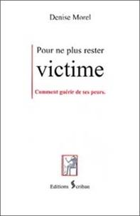 Denise Morel - Pour ne plus rester victime - Comment guérir de ses peurs.