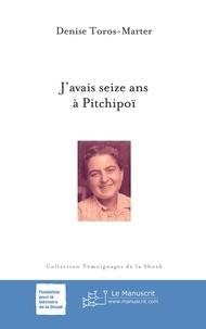 Denise Toros-Marter - J'avais seize ans à Pitchipoï.