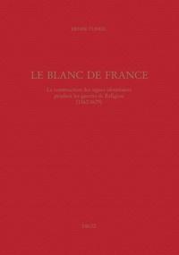 Denise Turrel - Le Blanc de France - La construction des signes identitaires pendant les guerres de Religion (1562-1629).
