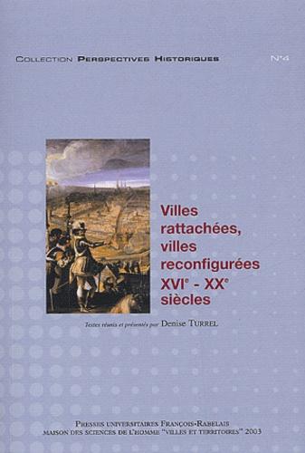 Villes rattachées, villes reconfigurées XVIème-XXème siècles. Actes du colloque de Tours, les 13, 14 et 15 décembre 2001