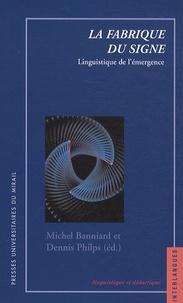 Dennis Philips et Michel Banniard - La fabrique du signe - Linguistique de l'émergence.