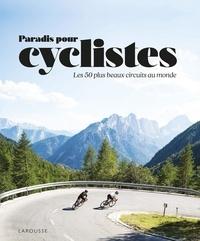 Dennis Publishing et Sophie Descours - Paradis des cyclistes - Les 50 plus beaux circuits au monde.