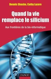 Dennis Shasha - Quand la vie remplace le silicium - Aux frontières de la bio-informatique.