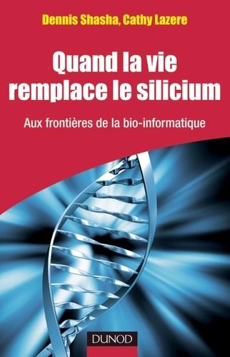 Dennis Shasha et Cathy Lazere - Quand la vie remplace le silicium - Aux frontières de la bio-informatique.
