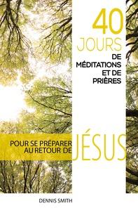 Dennis Smith - 40 jours de méditations et de prières - Pour se préparer au retour de Jésus.