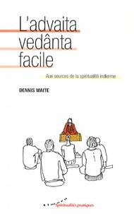 Dennis Waite - L'advaita vedânta facile - Aux sources de la spiritualité indienne.