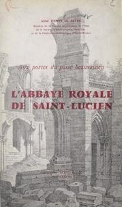 Denys Le Sayec et Jean Vinot-Préfontaine - Aux portes du passé beauvaisien : l'abbaye royale de Saint-Lucien.