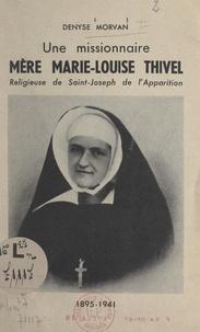 Denyse Morvan - Une missionnaire : Mère Marie-Louise Thivel - Religieuse de Saint-Joseph de l'Apparition, 1895-1941.