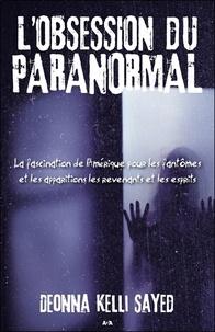 Deonna Kelli Sayed - L'obsession du paranormal - La fascination de l'Amérique pour les fantômes et les apparitions, les revenants et les esprits.