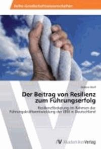 Der Beitrag von Resilienz zum Führungserfolg - Resilienzförderung im Rahmen der Führungskräfteentwicklung der IBM in Deutschland.