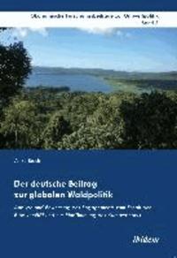 Der deutsche Beitrag zur globalen Waldpolitik - Analyse und Bewertung des Engagements zum Erhalt der Biodiversität und zur Eindämmung des Klimawandels.
