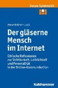 Der gläserne Mensch im Internet - Ethische Reflexionen zur Sichtbarkeit, Leiblichkeit und Personalität in der Online-Kommunikation.