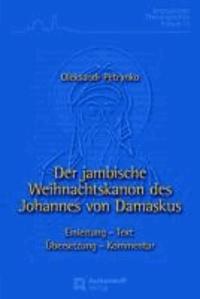 Der jambische Weihnachtskanon des Johannes von Damaskus - Einleitung - Text - Übersetzung - Kommentar.
