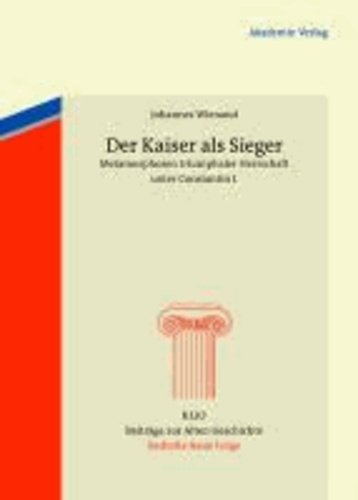 Der Kaiser als Sieger - Metamorphosen triumphaler Herrschaft unter Constantin I..