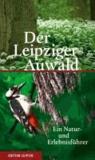 Der Leipziger Auwald - Ein Natur- und Erlebnisführer.