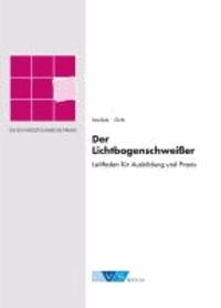 Der Lichtbogenschweißer - Leitfaden für Ausbildung und Praxis.