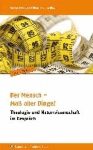 Der Mensch - Maß aller Dinge? - Theologie und Naturwissenschaft im Gespräch.