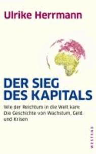 Der Sieg des Kapitals - Wie der Reichtum in die Welt kam: Die Geschichte von Wachstum, Geld und Krisen.