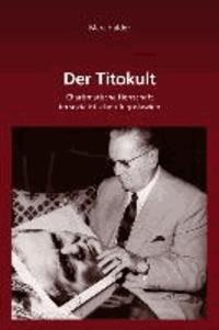 Der Titokult - Charismatische Herrschaft im sozialistischen Jugoslawien.