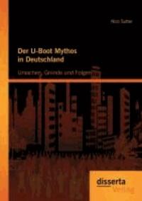 Der U-Boot Mythos in Deutschland: Ursachen, Gründe und Folgen.