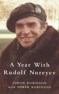 Derek Robinson et Simon Robinson - A Year with Rudolf Nureyev.