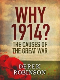 Derek Robinson - Why 1914? - The Causes of the Great War.