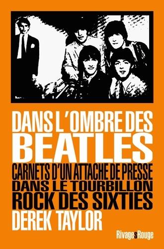 Dans l'ombre des Beatles. Carnets d'un attaché de presse dans le tourbillon rock des sixties