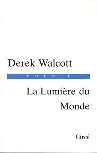 Derek Walcott - La Lumière du Monde - Edition bilingue français-anglais.