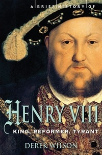 Derek Wilson - A Brief History of Henry VIII - King, Reformer and Tyrant.