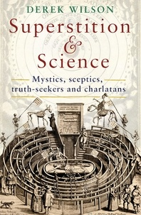Derek Wilson - Superstition and Science - Mystics, sceptics, truth-seekers and charlatans.